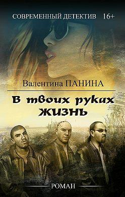 Валентина Панина - В твоих руках жизнь