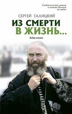 Сергей Галицкий - Из смерти в жизнь… Выбор сильных