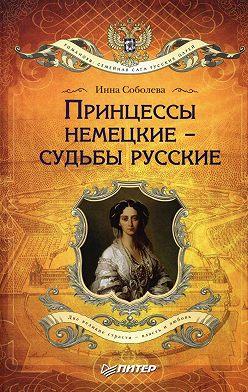 Инна Соболева - Принцессы немецкие – судьбы русские