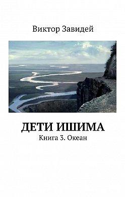 Виктор Завидей - Дети Ишима. Книга3. Океан