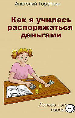 Анатолий Торопкин - Как я училась распоряжаться деньгами