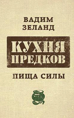 Вадим Зеланд - Кухня предков. Пища силы