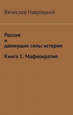 Вячеслав Навроцкий - Россия идвижущие силы истории. Книга 1. Мафиократия