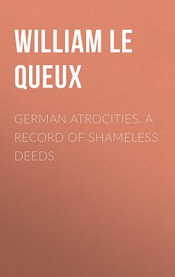 William Le Queux - German Atrocities. A Record of Shameless Deeds