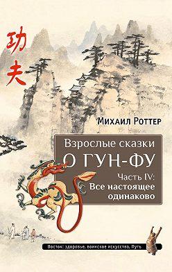 Михаил Роттер - Взрослые сказки о Гун-Фу. Часть IV: Все настоящее одинаково