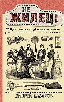 Андрей Сазонов - Не жилец! История медицины в увлекательных заметках