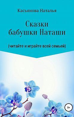 Наталья Касьянова - Сказки бабушки Наташи