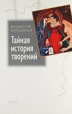 Владислав Отрошенко - Тайная история творений (сборник)