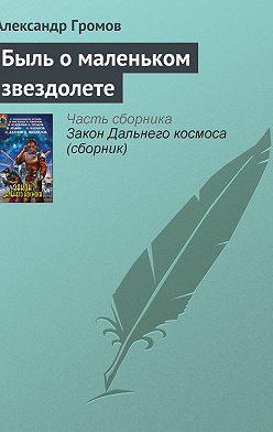 Александр Громов - Быль о маленьком звездолете