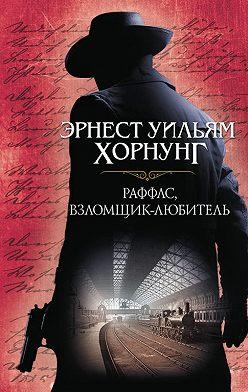 Эрнест Хорнунг - Раффлс, взломщик-любитель (сборник)