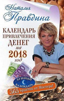 Наталия Правдина - Календарь привлечения денег на 2018 год. 365 практик от Мастера. Лунный календарь