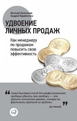 Евгений Колотилов - Удвоение личных продаж: Как менеджеру по продажам повысить свою эффективность