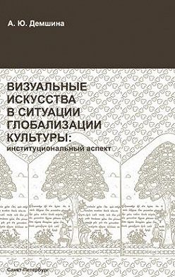 Анна Демшина - Визуальные искусства в ситуации глобализации культуры: институциональный аспект