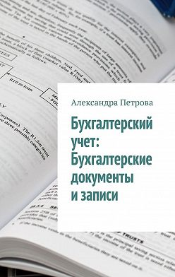 Александра Петрова - Бухгалтерский учет: Бухгалтерские документы изаписи