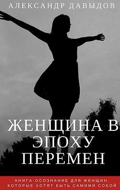 Александр Давыдов - Женщина вэпоху перемен. Книга-осознание для женщин, которые хотят быть самими собой