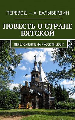 Александр Балыбердин - Повесть о стране Вятской. Переложение нарусскийязык