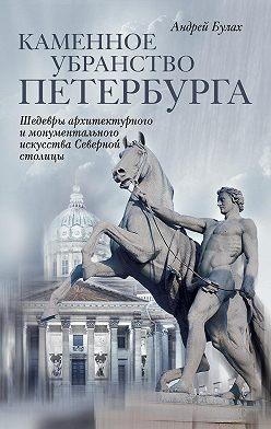 Андрей Булах - Каменное убранство Петербурга