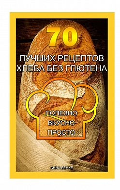 Анна Бенке - 70 лучших рецептов хлеба без глютена. Полезно, вкусно, просто
