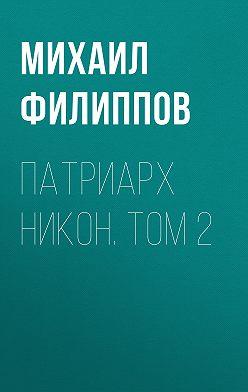 Михаил Филиппов - Патриарх Никон. Том 2