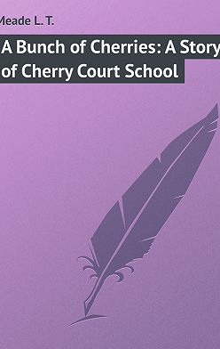 L. Meade - A Bunch of Cherries: A Story of Cherry Court School