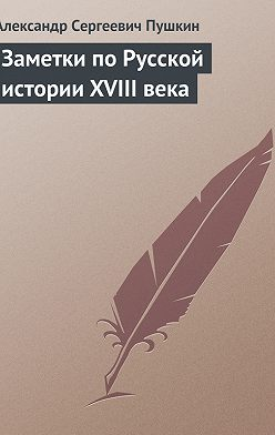 Александр Пушкин - Заметки по Русской истории XVIII века