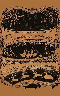 Тамара Гильфанова - Полярные краски. Сердце ледяного великана