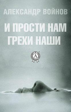 Александр Войнов - И прости нам грехи наши