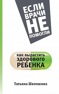 Татьяна Шипошина - Как вырастить здорового ребенка