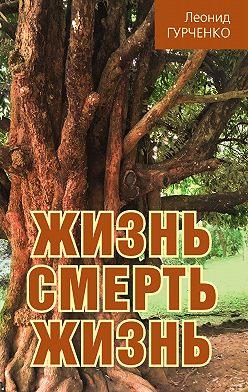 Леонид Гурченко - Жизнь – смерть – жизнь