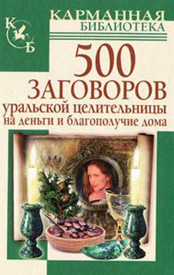 Мария Баженова - 500 заговоров уральской целительницы на деньги и благополучие дома