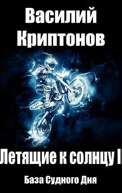 Василий Криптонов - Летящие к Солнцу. Книга 2. База Судного Дня