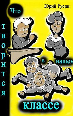 Юрий Русин - Что творится в нашем классе. Весёлые рассказики