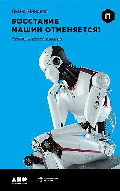 Дэвид Минделл - Восстание машин отменяется! Мифы о роботизации