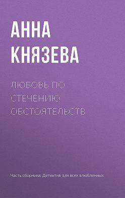 Анна Князева - Любовь по стечению обстоятельств