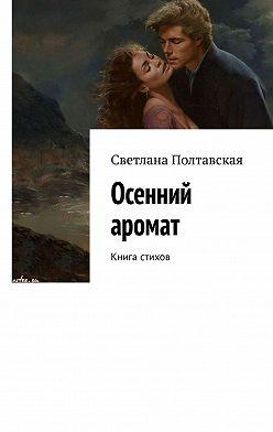 Светлана Полтавская - Осенний аромат. Книга стихов