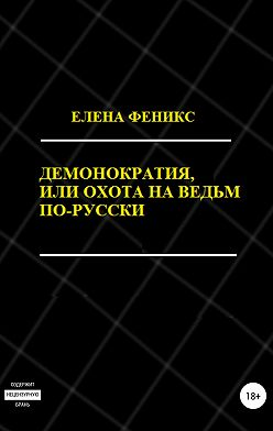 Елена Феникс - Демонократия, или Охота на ведьм по-русски
