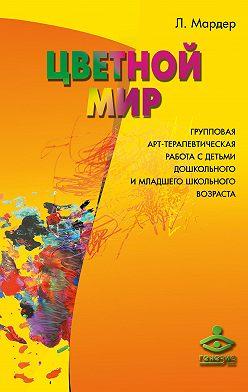 Людмила Мардер - Цветной мир. Групповая арт-терапевтическая работа с детьми дошкольного и младшего школьного возраста