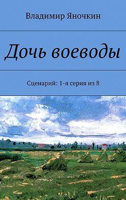 Владимир Яночкин - Дочь воеводы. Сценарий: 1-я серия из8