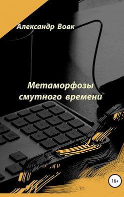Александр Вовк - Метаморфозы смутного времени