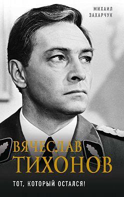 Михаил Захарчук - Вячеслав Тихонов. Тот, который остался!