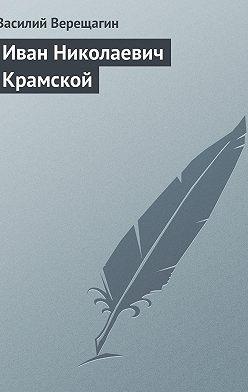 Василий Верещагин - Иван Николаевич Крамской