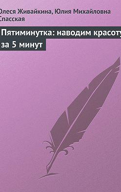 Олеся Живайкина - Пятиминутка: наводим красоту за 5 минут