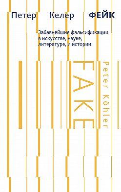 Петер Келер - Фейк. Забавнейшие фальсификации в искусстве, науке, литературе и истории
