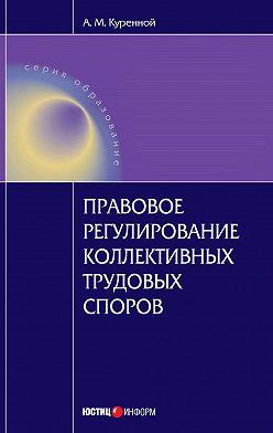Александр Куренной - Правовое регулирование коллективных трудовых споров: Научно-практическое пособие