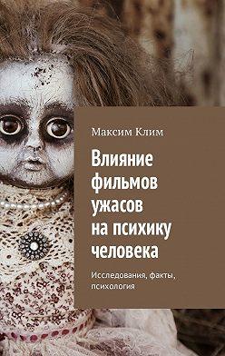 Максим Клим - Влияние фильмов ужасов напсихику человека. Исследования, факты, психология