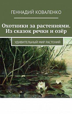 Геннадий Коваленко - Охотники зарастениями. Изсказок речки иозёр. Удивительный мир растений