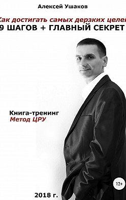 Алексей Ушаков - Как достигать самых дерзких целей. 9 шагов + Главный секрет!