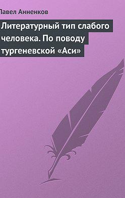 Павел Анненков - Литературный тип слабого человека. По поводу тургеневской «Аси»