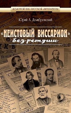 Юрий Домбровский - «Неистовый Виссарион» без ретуши