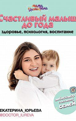 Екатерина Юрьева - Счастливый малыш до года: здоровье, психология, воспитание